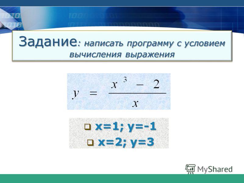 Задание : написать программу с условием вычислениявыражения Задание : написать программу с условием вычисления выражения x=1; y=-1 x=1; y=-1 x=2; y=3 x=2; y=3