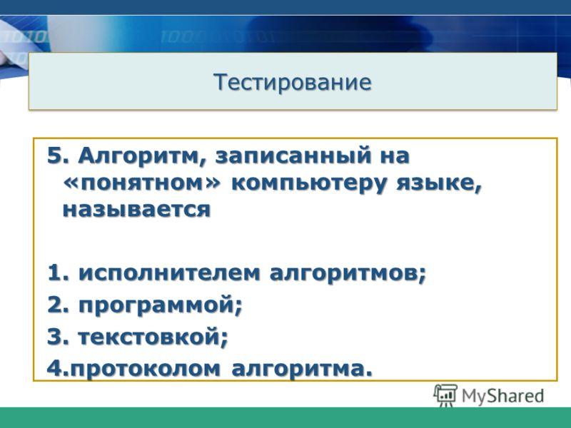 ТестированиеТестирование 5. Алгоритм, записанный на «понятном» компьютеру языке, называется 1. исполнителем алгоритмов; 2. программой; 3. текстовкой; 4.протоколом алгоритма.