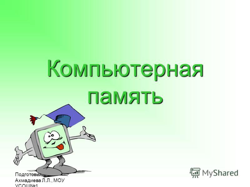 Подготовила: Ахмадиева Л.Л., МОУ УСОШ1 Компьютерная память