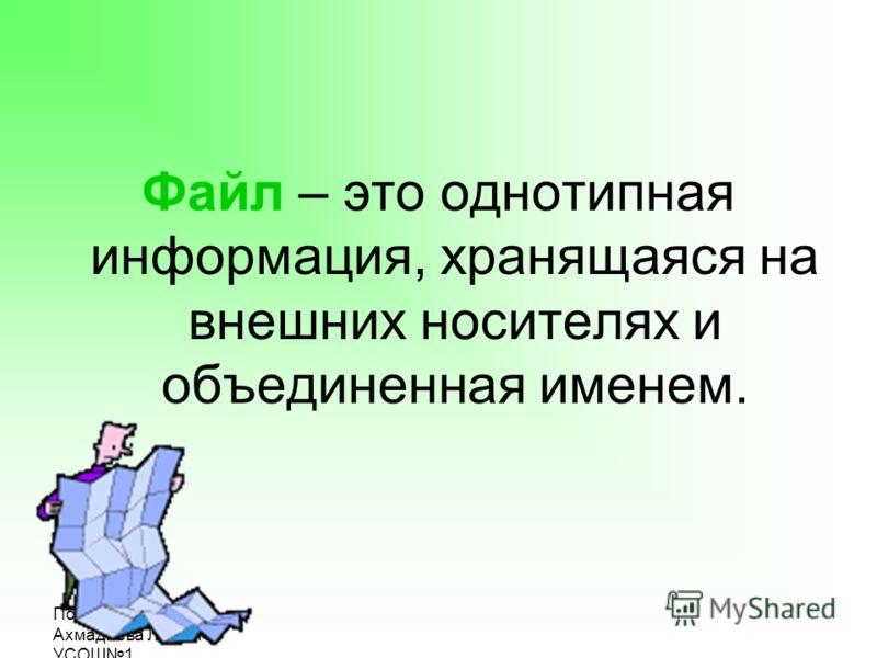Подготовила: Ахмадиева Л.Л., МОУ УСОШ1 Файл – это однотипная информация, хранящаяся на внешних носителях и объединенная именем.