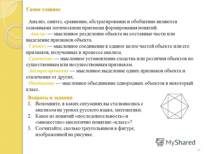 19 Самое главное Анализ, синтез, сравнение, абстрагирование и обобщение являются основными логическими приемами формирования понятий. Анализ мысленное разделение объекта на составные части или выделение признаков объекта. Синтез мысленное соединение