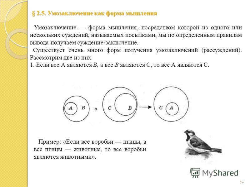 51 § 2.5. Умозаключение как форма мышления Умозаключение форма мышления, посредством которой из одного или нескольких суждений, называемых посылками, мы по определенным правилам вывода получаем суждение-заключение. Существует очень много форм получен