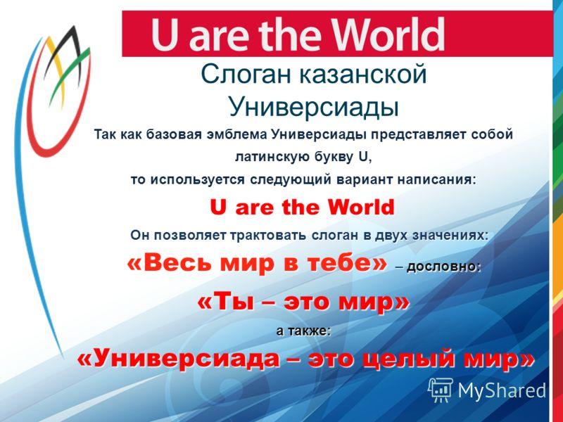 Слоган казанской Универсиады Так как базовая эмблема Универсиады представляет собой латинскую букву U, то используется следующий вариант написания: U are the World U are the World Он позволяет трактовать слоган в двух значениях: Он позволяет трактова