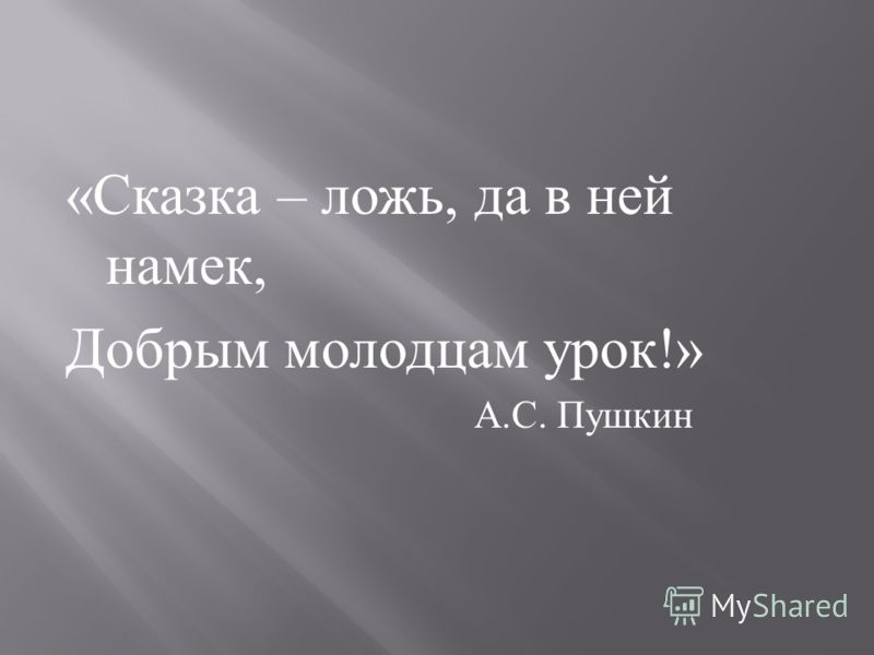 « Сказка – ложь, да в ней намек, Добрым молодцам урок !» А. С. Пушкин
