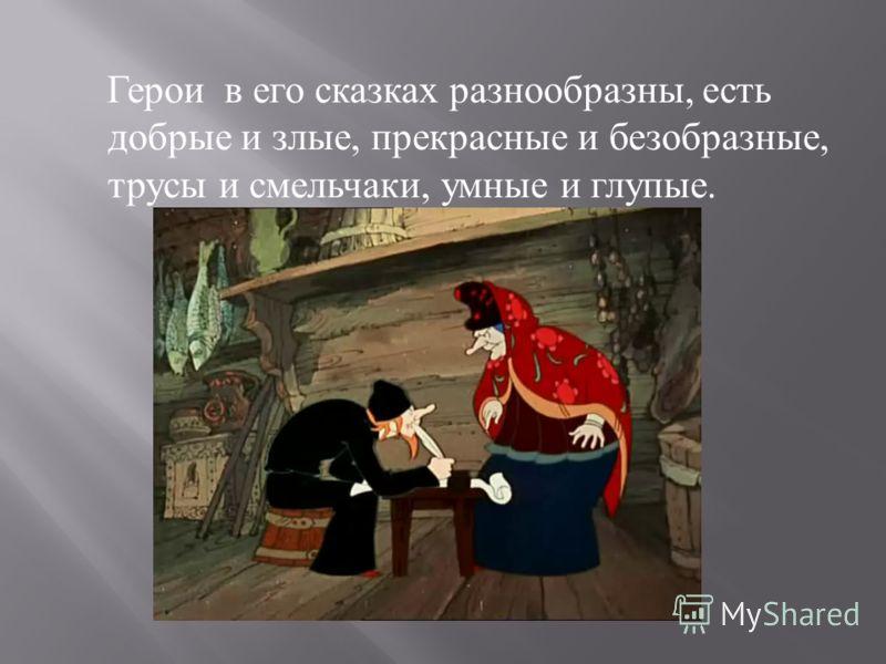 Герои в его сказках разнообразны, есть добрые и злые, прекрасные и безобразные, трусы и смельчаки, умные и глупые.