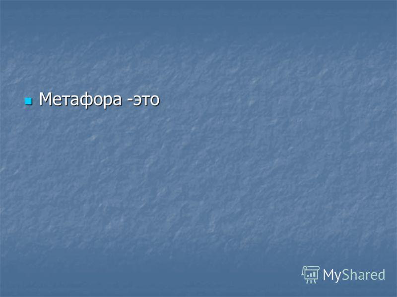 Метафора -это Метафора -это