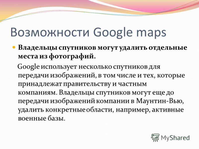 Возможности Google maps Владельцы спутников могут удалить отдельные места из фотографий. Google использует несколько спутников для передачи изображений, в том числе и тех, которые принадлежат правительству и частным компаниям. Владельцы спутников мог