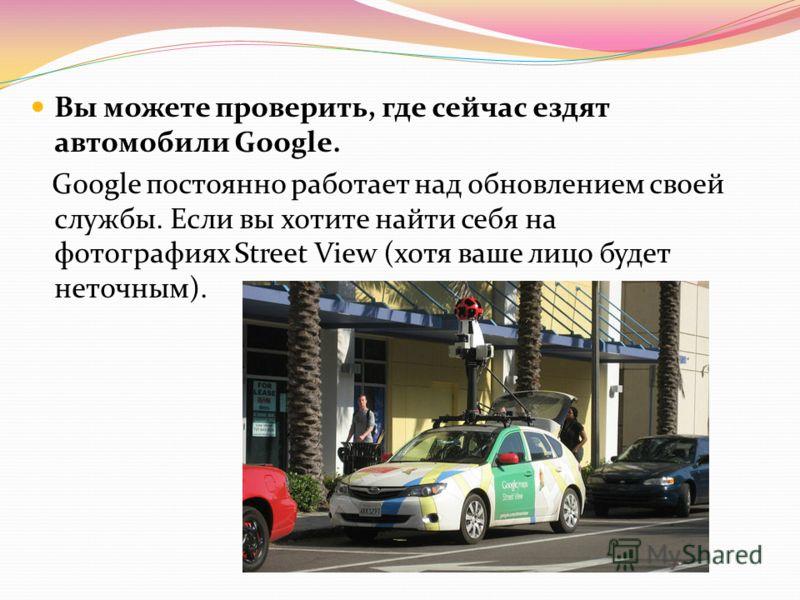 Вы можете проверить, где сейчас ездят автомобили Google. Google постоянно работает над обновлением своей службы. Если вы хотите найти себя на фотографиях Street View (хотя ваше лицо будет неточным).