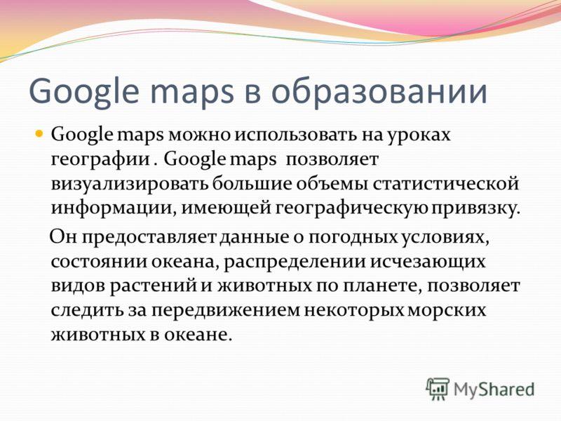 Google maps в образовании Google maps можно использовать на уроках географии. Google maps позволяет визуализировать большие объемы статистической информации, имеющей географическую привязку. Он предоставляет данные о погодных условиях, состоянии океа