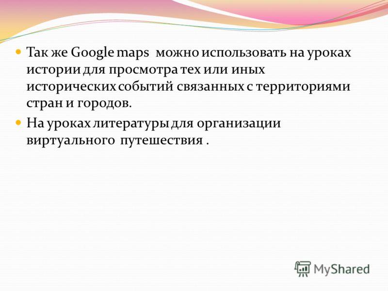 Так же Google maps можно использовать на уроках истории для просмотра тех или иных исторических событий связанных с территориями стран и городов. На уроках литературы для организации виртуального путешествия.