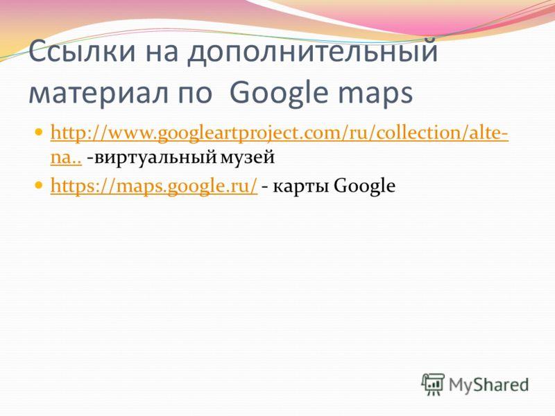 Ссылки на дополнительный материал по Google maps http://www.googleartproject.com/ru/collection/alte- na.. -виртуальный музей http://www.googleartproject.com/ru/collection/alte- na.. https://maps.google.ru/ - карты Google https://maps.google.ru/