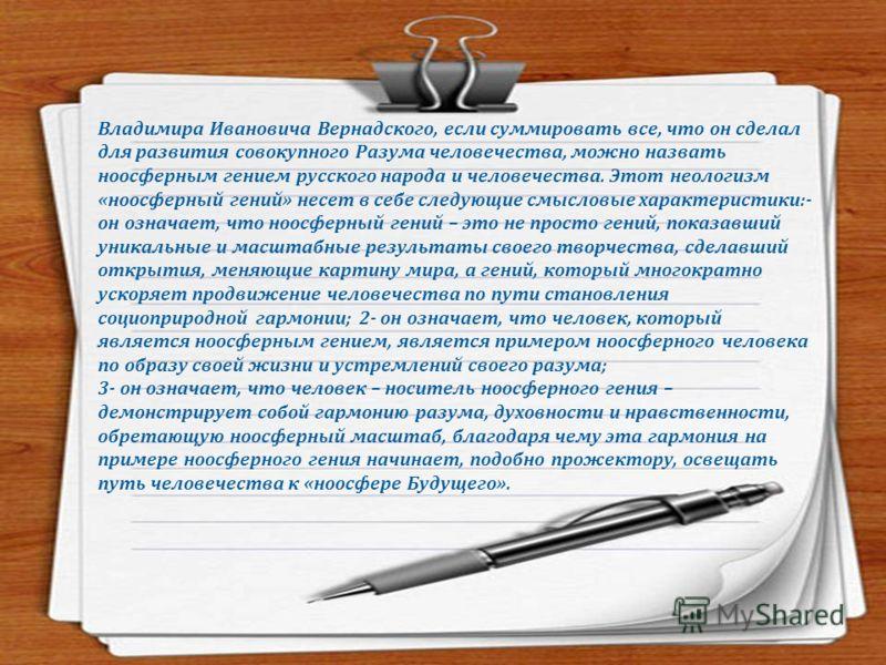 Ноосферный гений русского народа и человечества Влади́мир Ива́нович Верна́дский (28 февраля (12 марта) 1863, Санкт-Петербург 6 января 1945, Москва) выдающийся русский учёный XX века, естествоиспытатель, мыслитель и общественный деятель; создатель мно