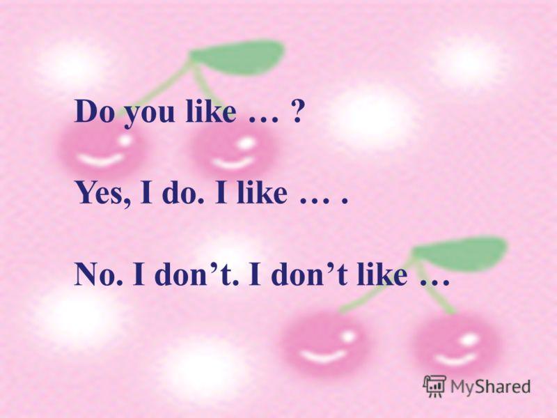 Do you like … ? Yes, I do. I like …. No. I dont. I dont like …