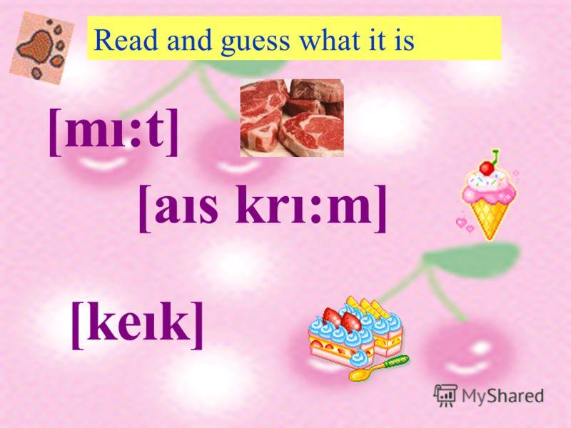 Read and guess what it is [mı:t] [aıs krı:m] [keık]