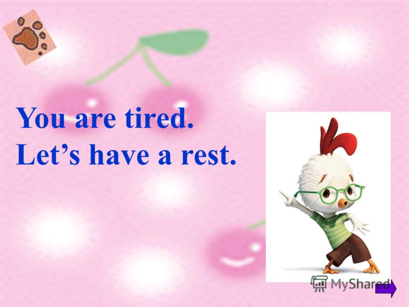 You are tired. Lets have a rest.