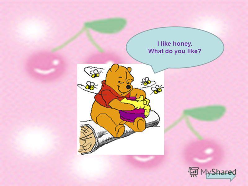 I like honey. What do you like?