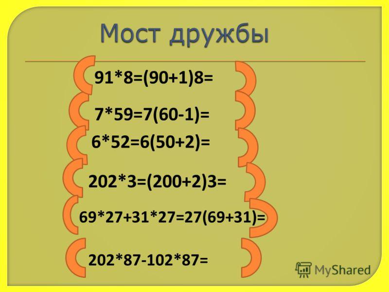 91*8=(90+1)8= 7*59=7(60-1)= 6*52=6(50+2)= 202*3=(200+2)3= 69*27+31*27=27(69+31)= 202*87-102*87=
