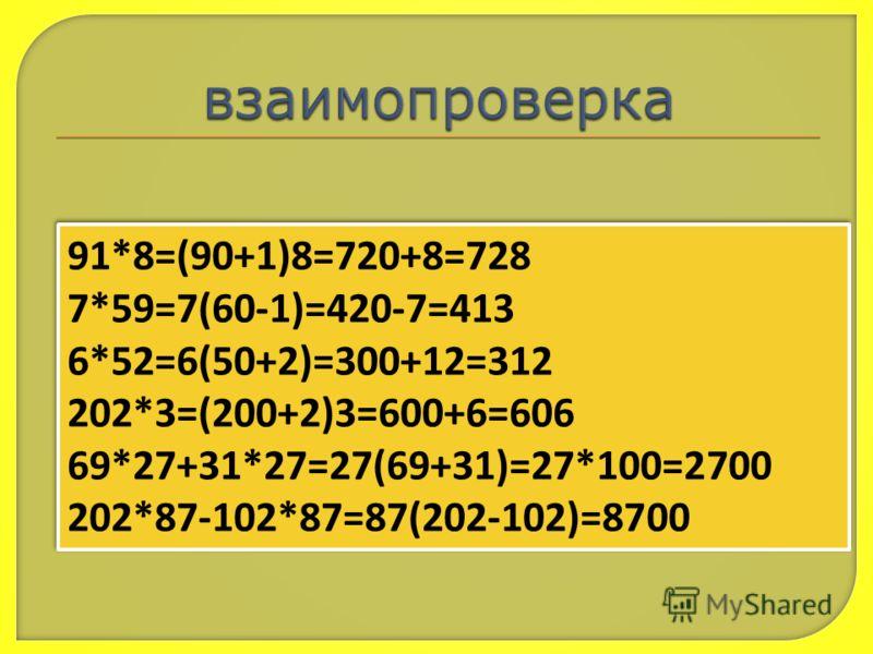 91*8=(90+1)8=720+8=728 7*59=7(60-1)=420-7=413 6*52=6(50+2)=300+12=312 202*3=(200+2)3=600+6=606 69*27+31*27=27(69+31)=27*100=2700 202*87-102*87=87(202-102)=8700 91*8=(90+1)8=720+8=728 7*59=7(60-1)=420-7=413 6*52=6(50+2)=300+12=312 202*3=(200+2)3=600+6