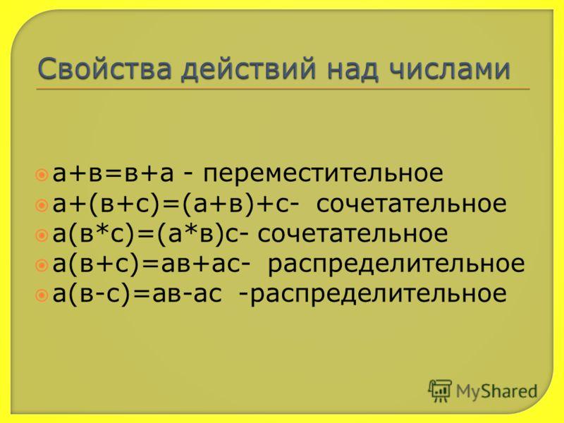 а+в=в+а - переместительное а+(в+с)=(а+в)+с- сочетательное а(в*с)=(а*в)с- сочетательное а(в+с)=ав+ас- распределительное а(в-с)=ав-ас -распределительное