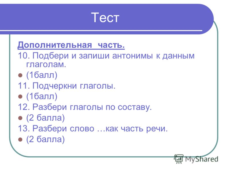 Тест Дополнительная часть. 10. Подбери и запиши антонимы к данным глаголам. (1балл) 11. Подчеркни глаголы. (1балл) 12. Разбери глаголы по составу. (2 балла) 13. Разбери слово …как часть речи. (2 балла)