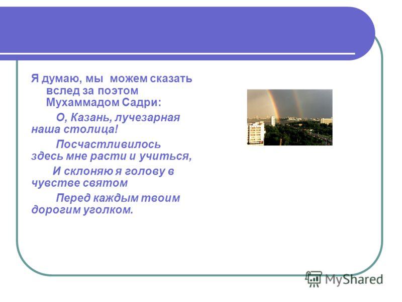 Я думаю, мы можем сказать вслед за поэтом Мухаммадом Садри: О, Казань, лучезарная наша столица! Посчастливилось здесь мне расти и учиться, И склоняю я голову в чувстве святом Перед каждым твоим дорогим уголком.