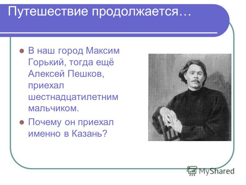 Путешествие продолжается… В наш город Максим Горький, тогда ещё Алексей Пешков, приехал шестнадцатилетним мальчиком. Почему он приехал именно в Казань?
