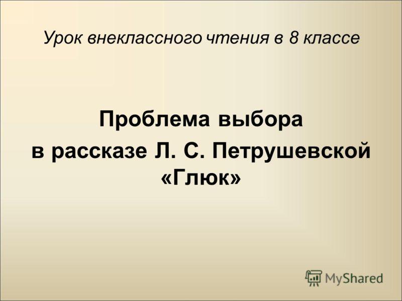 Урок внеклассного чтения в 8 классе Проблема выбора в рассказе Л. С. Петрушевской «Глюк»
