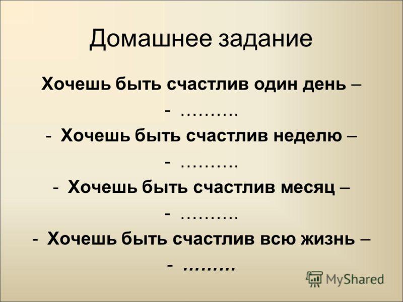 Домашнее задание Хочешь быть счастлив один день – -………. -Хочешь быть счастлив неделю – -………. -Хочешь быть счастлив месяц – -………. -Хочешь быть счастлив всю жизнь – -………