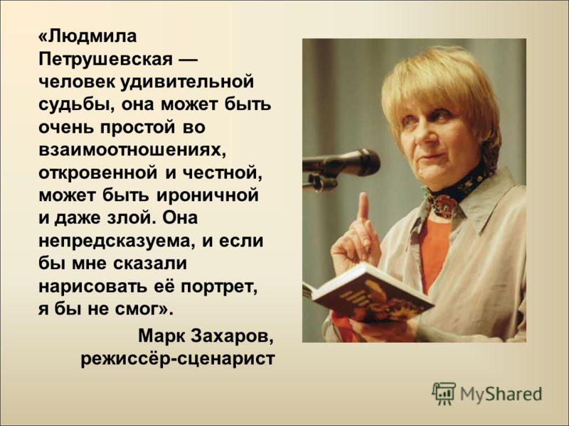 «Людмила Петрушевская человек удивительной судьбы, она может быть очень простой во взаимоотношениях, откровенной и честной, может быть ироничной и даже злой. Она непредсказуема, и если бы мне сказали нарисовать её портрет, я бы не смог». Марк Захаров