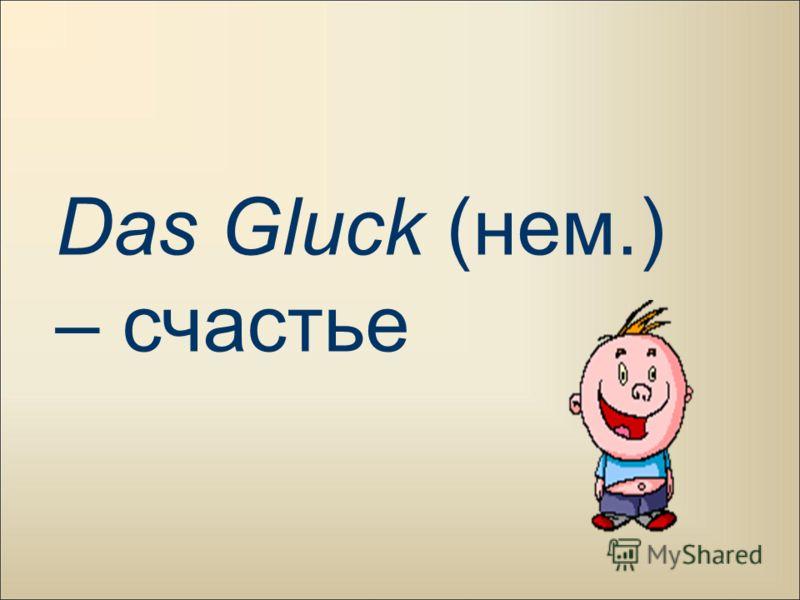 Das Gluck (нем.) – счастье