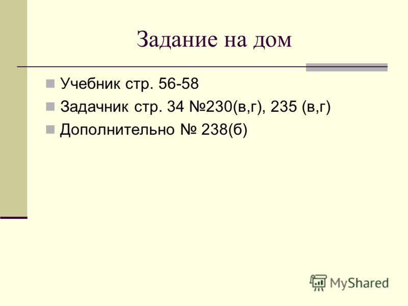 Задание на дом Учебник стр. 56-58 Задачник стр. 34 230(в,г), 235 (в,г) Дополнительно 238(б)