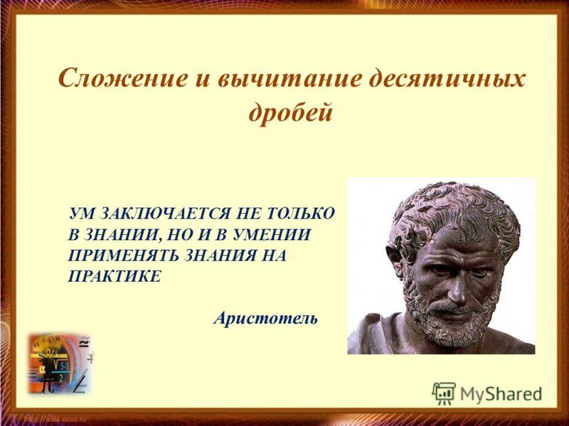 Сложение и вычитание десятичных дробей УМ ЗАКЛЮЧАЕТСЯ НЕ ТОЛЬКО В ЗНАНИИ, НО И В УМЕНИИ ПРИМЕНЯТЬ ЗНАНИЯ НА ПРАКТИКЕ Аристотель