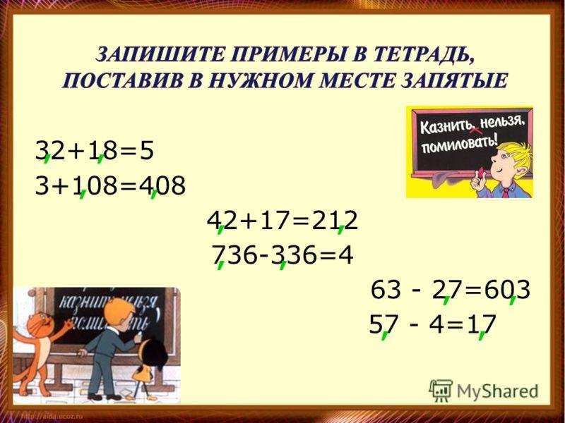 32+18=5 3+108=408 42+17=212 736-336=4 63 - 27=603 57 - 4=17,,,,,,,,,,,,