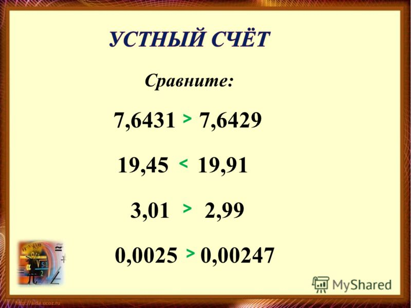 Сравните: 7,6431 7,6429 19,45 19,91 3,01 2,99 0,0025 0,00247 > < > >