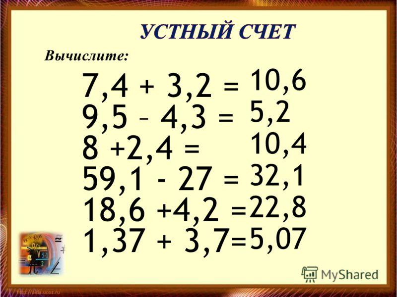 7,4 + 3,2 = 9,5 – 4,3 = 8 +2,4 = 59,1 - 27 = 18,6 +4,2 = 1,37 + 3,7= 10,6 5,2 10,4 32,1 22,8 5,07 Вычислите: