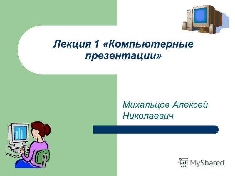 Лекция 1 «Компьютерные презентации» Михальцов Алексей Николаевич