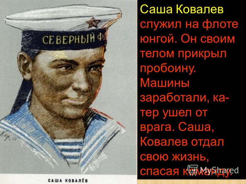 Саша Ковалев служил на флоте юнгой. Он своим телом прикрыл пробоину. Машины заработали, ка тер ушел от врага. Саша, Ковалев отдал свою жизнь, спасая команду.