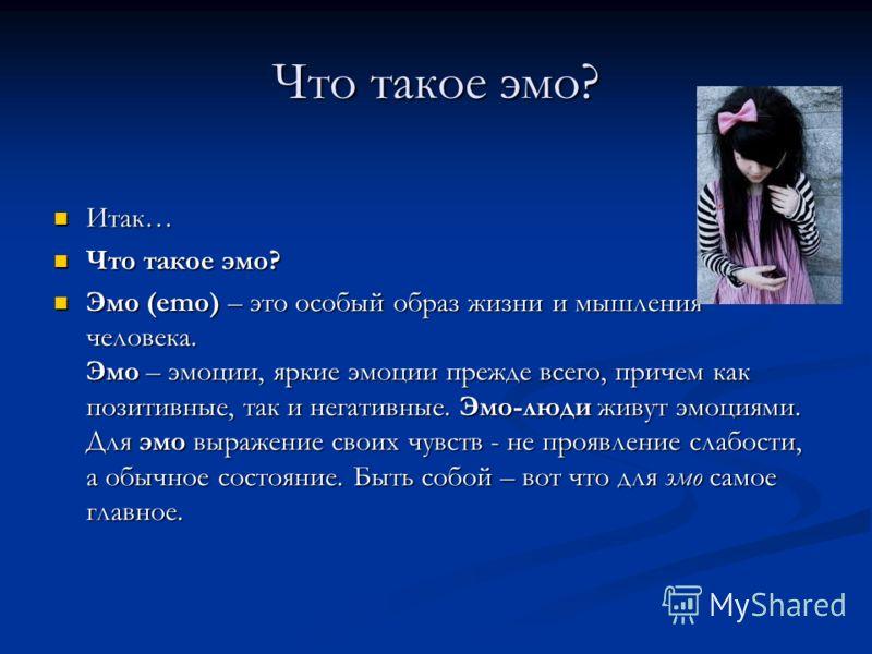 Что такое эмо? Итак… Итак… Что такое эмо? Что такое эмо? Эмо (emo) – это особый образ жизни и мышления человека. Эмо – эмоции, яркие эмоции прежде всего, причем как позитивные, так и негативные. Эмо-люди живут эмоциями. Для эмо выражение своих чувств