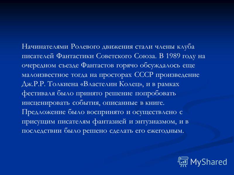 Начинателями Ролевого движения стали члены клуба писателей Фантастики Советского Союза. В 1989 году на очередном съезде Фантастов горячо обсуждалось еще малоизвестное тогда на просторах СССР произведение Дж.Р.Р. Толкиена «Властелин Колец», и в рамках