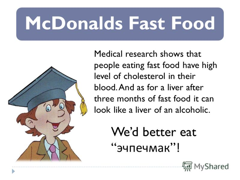 McDonalds Fast Food Medical research shows that people eating fast food have high level of cholesterol in their blood. And as for a liver after three months of fast food it can look like a liver of an alcoholic. Wed better eat эчпечмак!