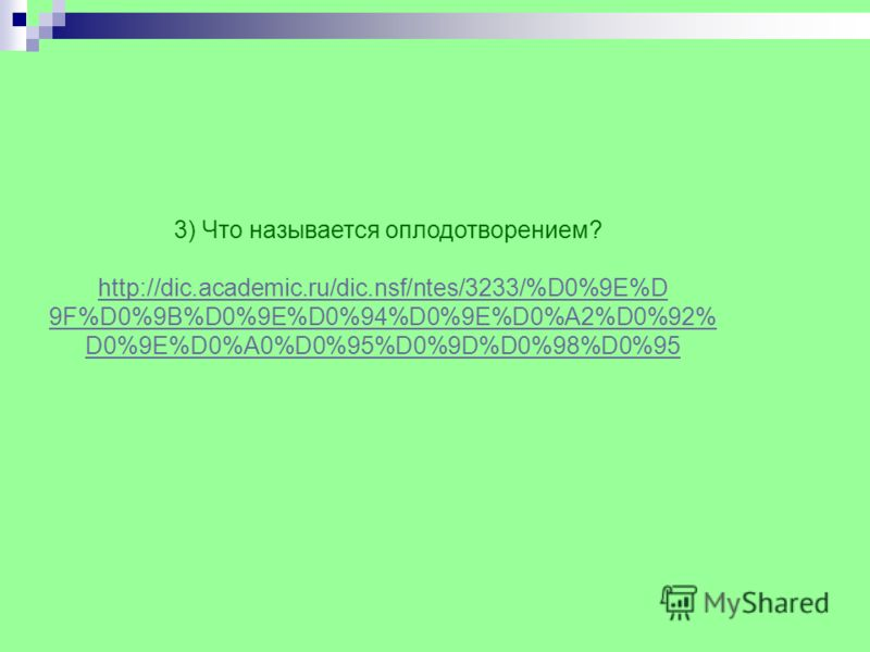 3) Что называется оплодотворением? http://dic.academic.ru/dic.nsf/ntes/3233/%D0%9E%D 9F%D0%9B%D0%9E%D0%94%D0%9E%D0%A2%D0%92% D0%9E%D0%A0%D0%95%D0%9D%D0%98%D0%95