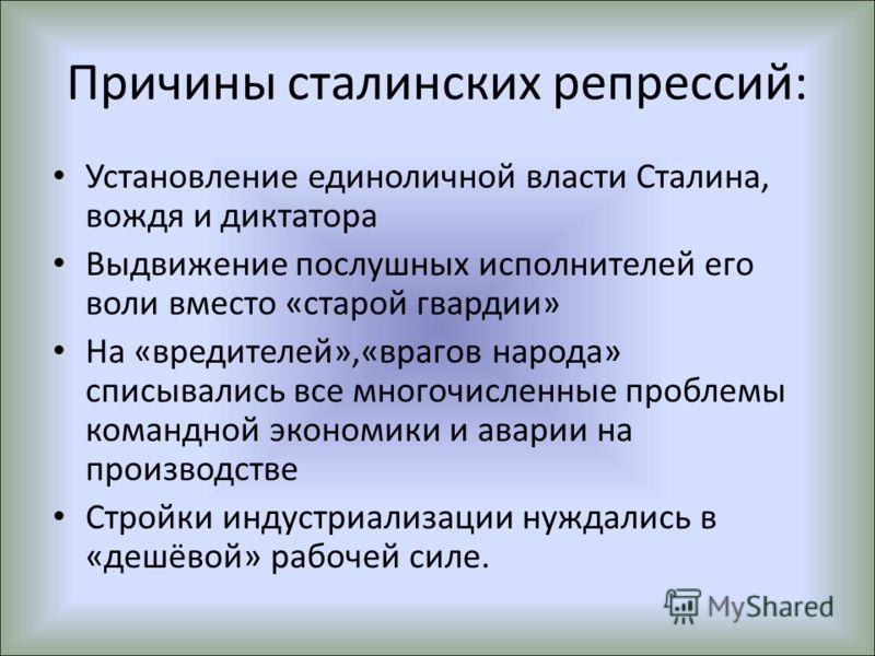 Причины сталинских репрессий: Установление единоличной власти Сталина, вождя и диктатора Выдвижение послушных исполнителей его воли вместо «старой гвардии» На «вредителей»,«врагов народа» списывались все многочисленные проблемы командной экономики и