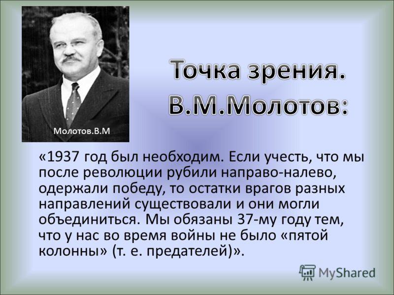 «1937 год был необходим. Если учесть, что мы после революции рубили направо-налево, одержали победу, то остатки врагов разных направлений существовали и они могли объединиться. Мы обязаны 37-му году тем, что у нас во время войны не было «пятой колонн