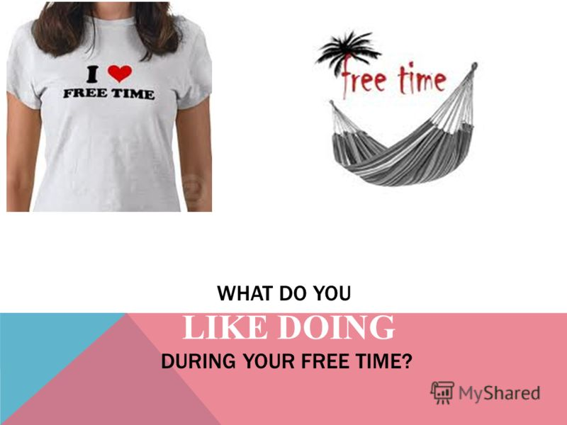 WHAT DO YOU LIKE DOING DURING YOUR FREE TIME?