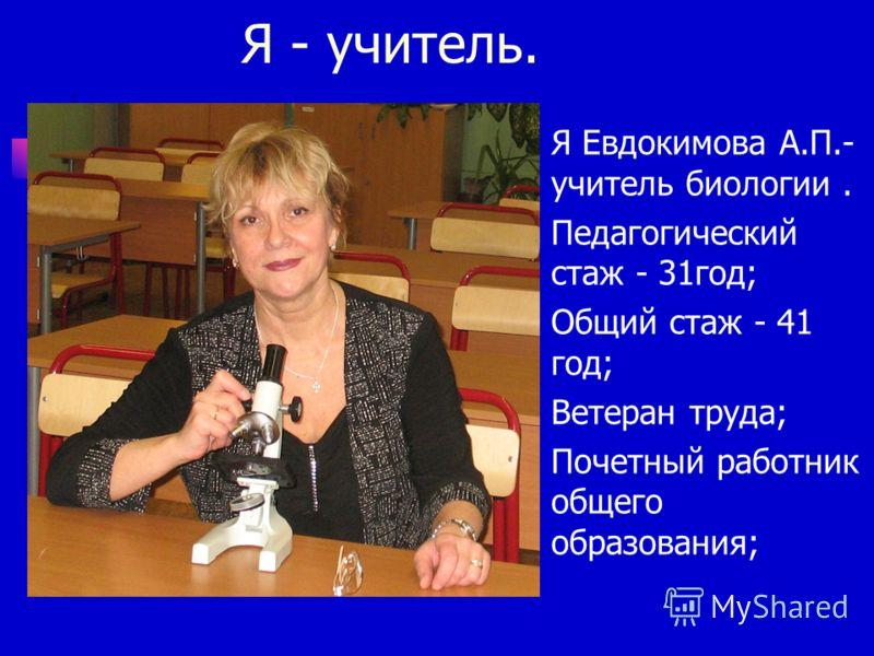 Я - учитель. Я Евдокимова А.П.- учитель биологии. Педагогический стаж - 31год; Общий стаж - 41 год; Ветеран труда; Почетный работник общего образования;