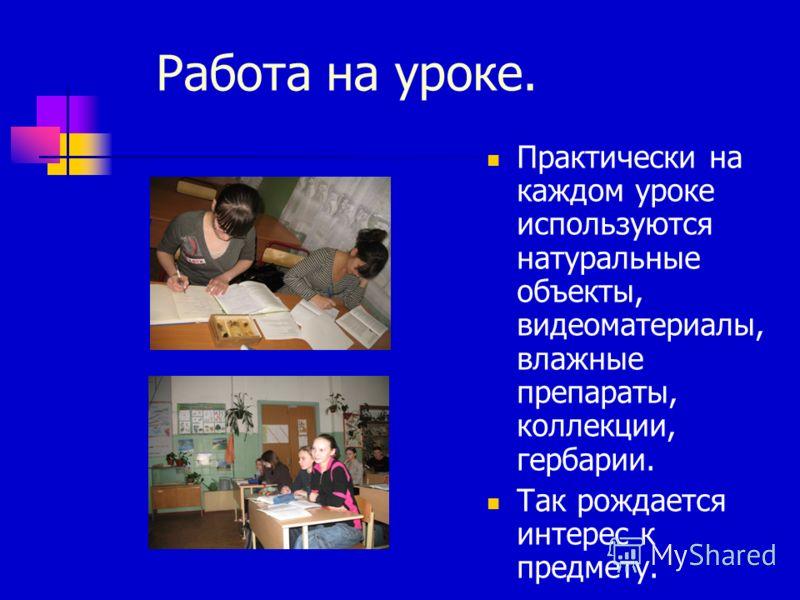Работа на уроке. Практически на каждом уроке используются натуральные объекты, видеоматериалы, влажные препараты, коллекции, гербарии. Так рождается интерес к предмету.