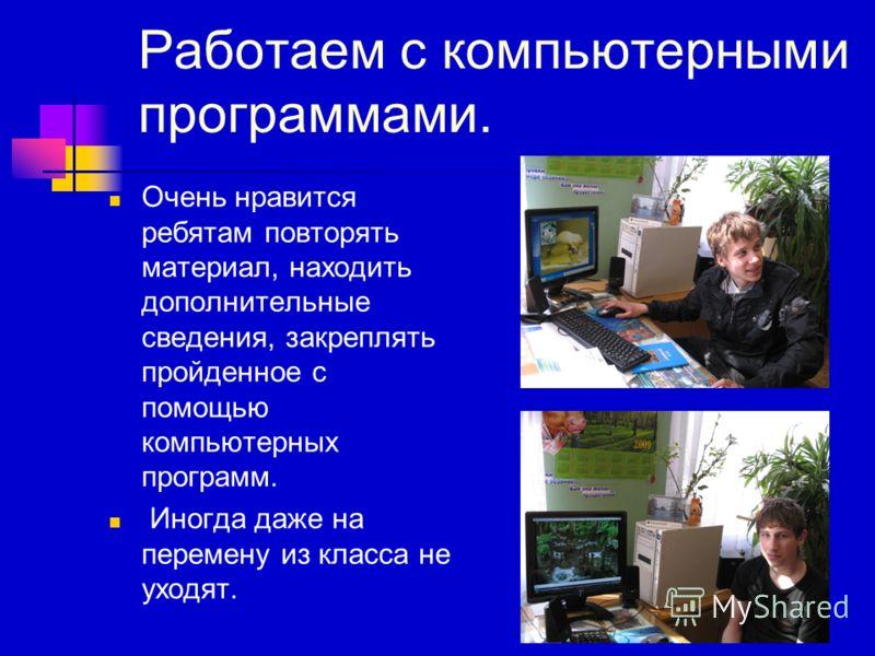 Работаем с компьютерными программами. Очень нравится ребятам повторять материал, находить дополнительные сведения, закреплять пройденное с помощью компьютерных программ. Иногда даже на перемену из класса не уходят.