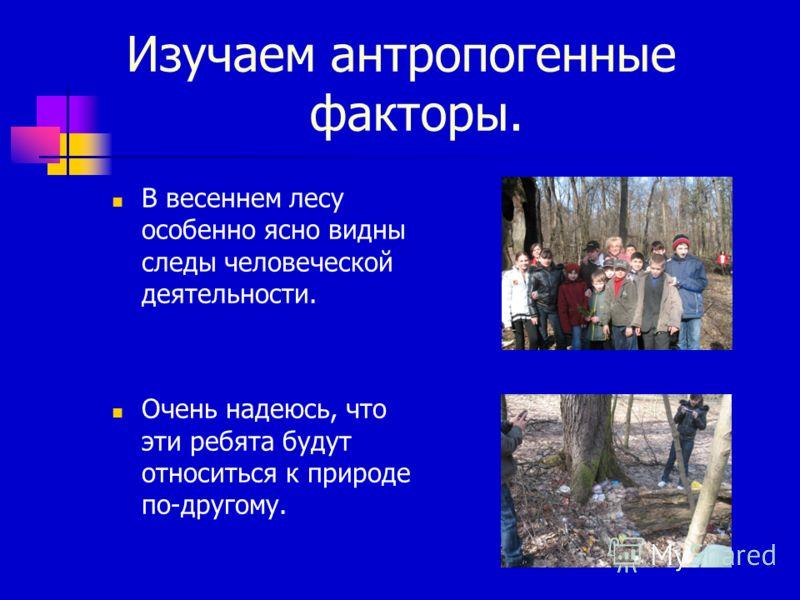 Изучаем антропогенные факторы. В весеннем лесу особенно ясно видны следы человеческой деятельности. Очень надеюсь, что эти ребята будут относиться к природе по-другому.
