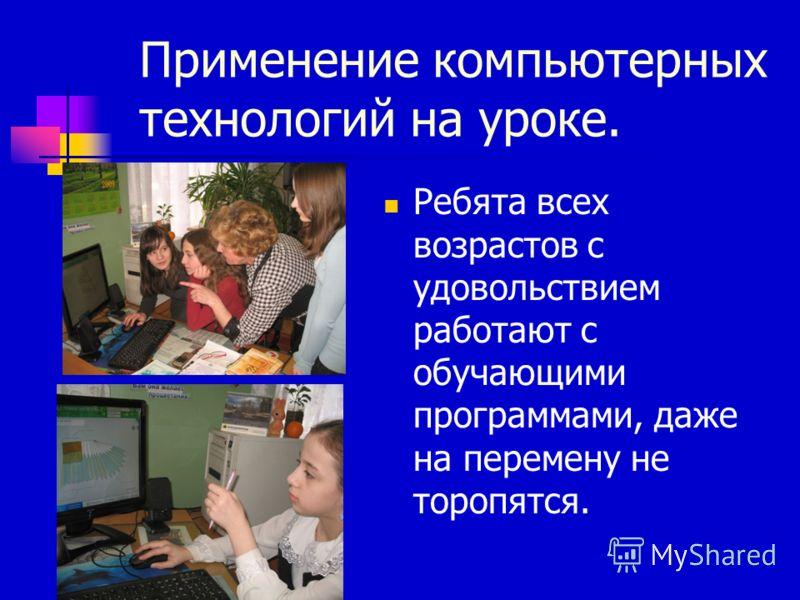 Применение компьютерных технологий на уроке. Ребята всех возрастов с удовольствием работают с обучающими программами, даже на перемену не торопятся.