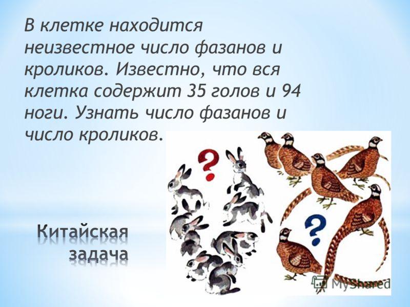 В клетке находится неизвестное число фазанов и кроликов. Известно, что вся клетка содержит 35 голов и 94 ноги. Узнать число фазанов и число кроликов.